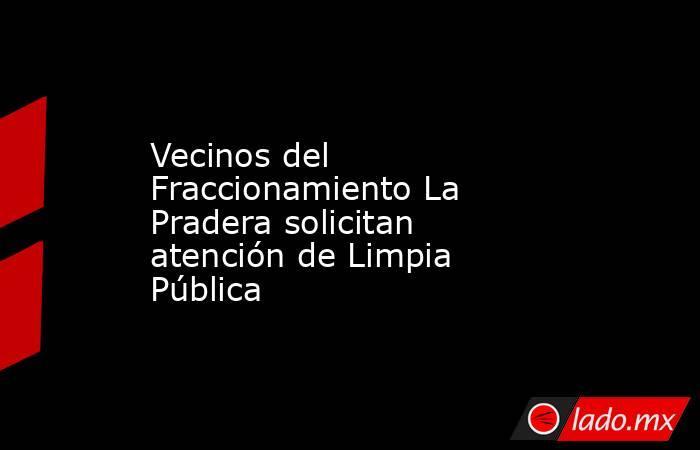 Vecinos del Fraccionamiento La Pradera solicitan atención de Limpia Pública. Noticias en tiempo real