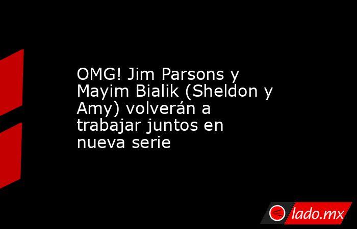 OMG! Jim Parsons y Mayim Bialik (Sheldon y Amy) volverán a trabajar juntos en nueva serie. Noticias en tiempo real