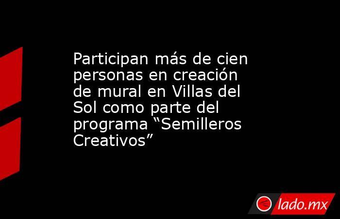 """Participan más de cien personas en creación de mural en Villas del Sol como parte del programa """"Semilleros Creativos"""". Noticias en tiempo real"""