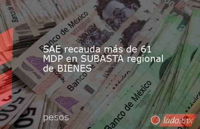 SAE recauda más de 61 MDP en SUBASTA regional de BIENES. Noticias en tiempo real