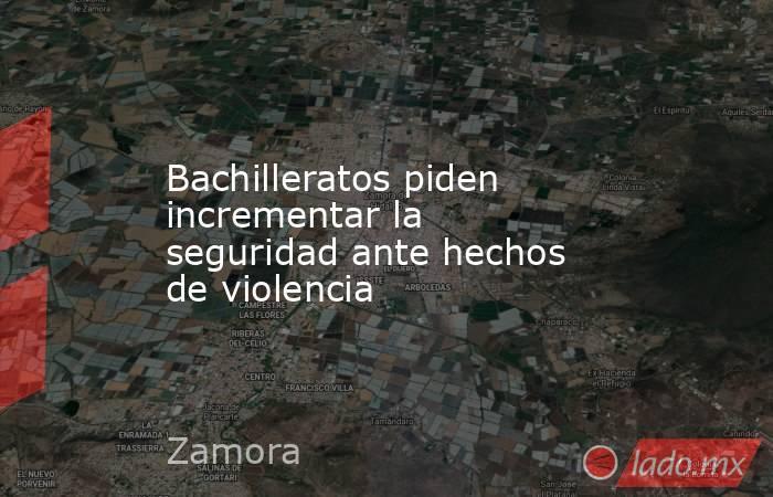 Bachilleratos piden incrementar la seguridad ante hechos de violencia. Noticias en tiempo real