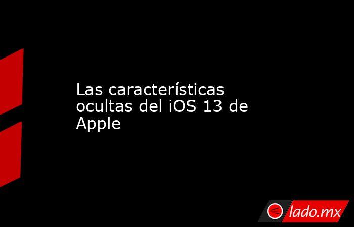 Las características ocultas del iOS 13 de Apple. Noticias en tiempo real
