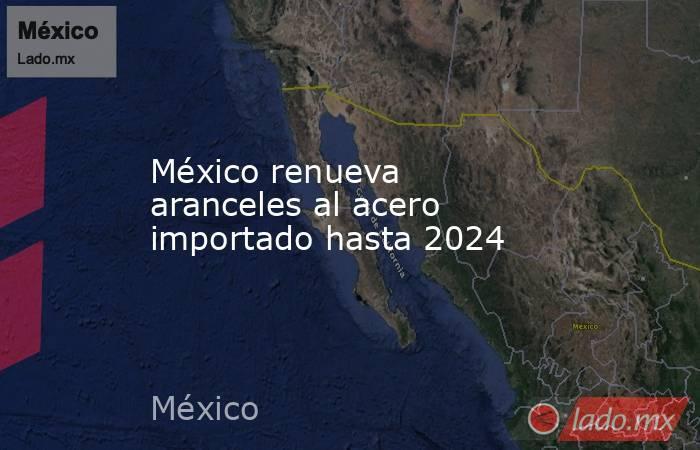 México renueva aranceles al acero importado hasta 2024 . Noticias en tiempo real