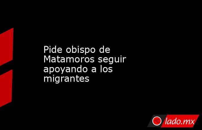 Pide obispo de Matamoros seguir apoyando a los migrantes. Noticias en tiempo real
