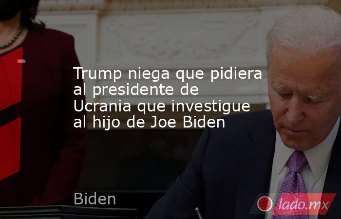 Trump niega que pidiera al presidente de Ucrania que investigue al hijo de Joe Biden. Noticias en tiempo real