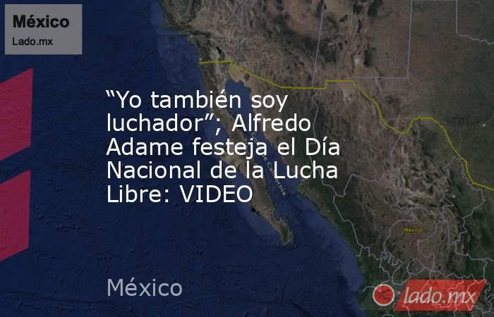 """""""Yo también soy luchador""""; Alfredo Adame festeja el Día Nacional de la Lucha Libre: VIDEO. Noticias en tiempo real"""