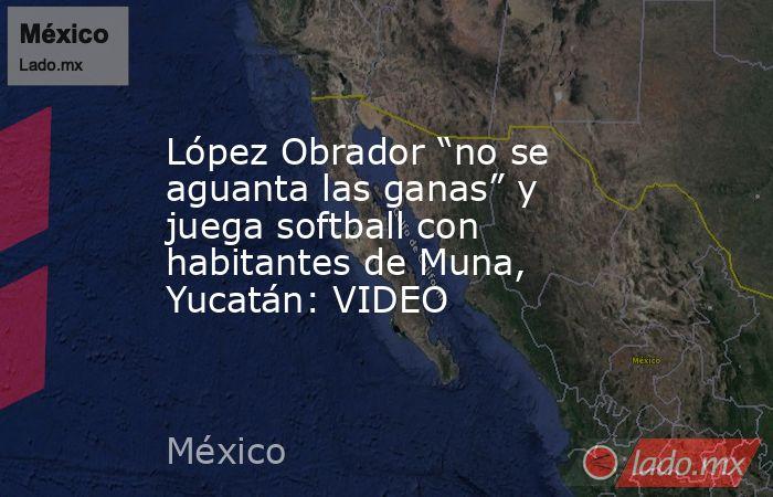 """López Obrador """"no se aguanta las ganas"""" y juega softball con habitantes de Muna, Yucatán: VIDEO. Noticias en tiempo real"""