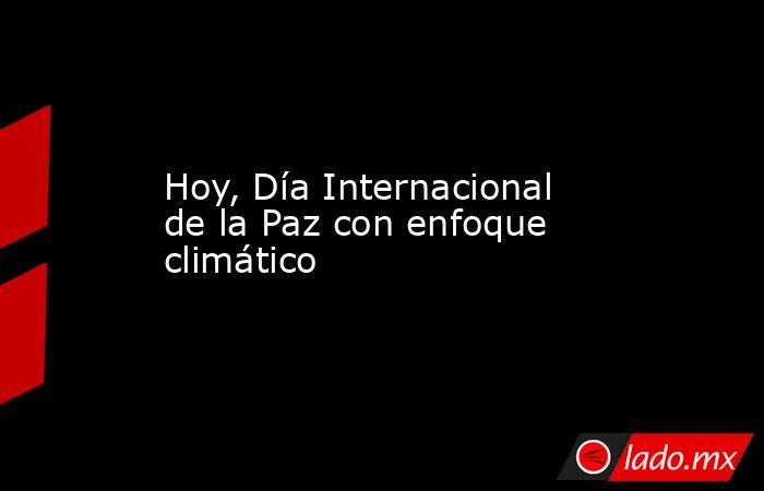 Hoy, Día Internacional de la Paz con enfoque climático. Noticias en tiempo real