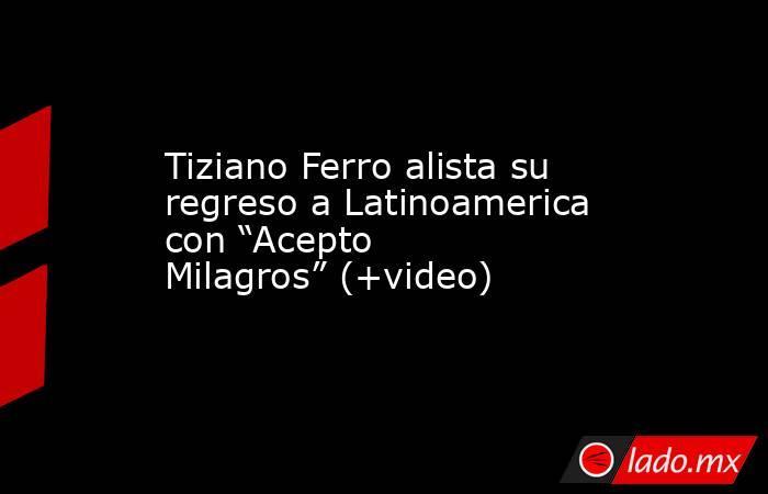 """Tiziano Ferro alista su regreso a Latinoamerica con """"Acepto Milagros"""" (+video). Noticias en tiempo real"""