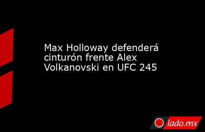 Max Holloway defenderá cinturón frente Alex Volkanovski en UFC 245. Noticias en tiempo real