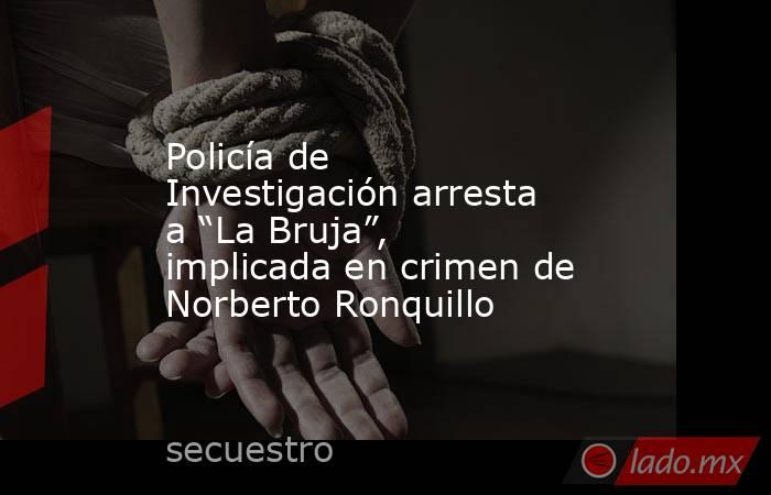 """Policía de Investigación arresta a """"La Bruja"""", implicada en crimen de Norberto Ronquillo. Noticias en tiempo real"""