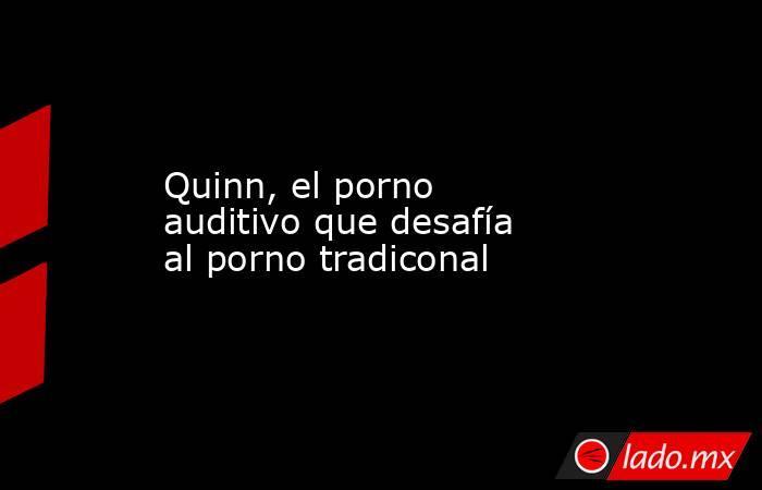 Quinn, el porno auditivo que desafía al porno tradiconal. Noticias en tiempo real