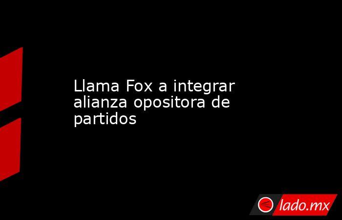 Llama Fox a integrar alianza opositora de partidos. Noticias en tiempo real