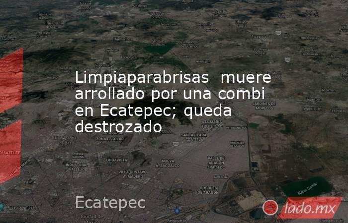 Limpiaparabrisas  muere arrollado por una combi en Ecatepec; queda destrozado. Noticias en tiempo real