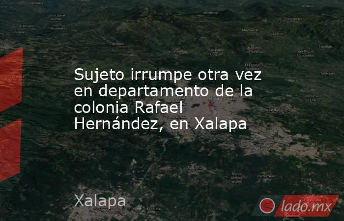 Sujeto irrumpe otra vez en departamento de la colonia Rafael Hernández, en Xalapa. Noticias en tiempo real