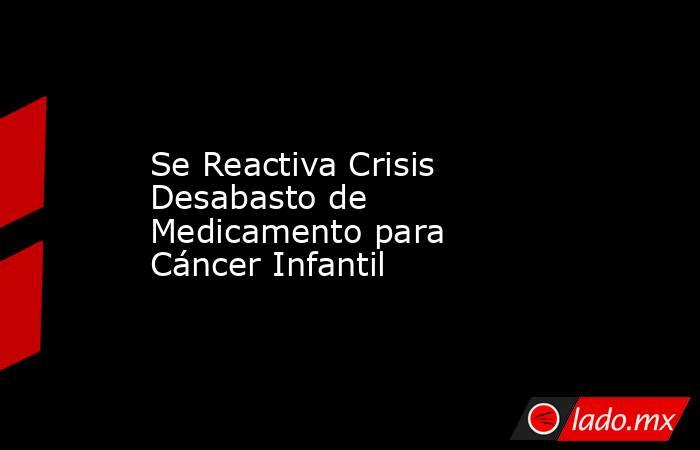 Se Reactiva Crisis Desabasto de Medicamento para Cáncer Infantil. Noticias en tiempo real