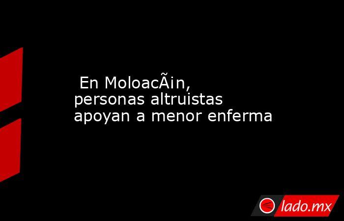 En Moloacán, personas altruistas apoyan a menor enferma. Noticias en tiempo real