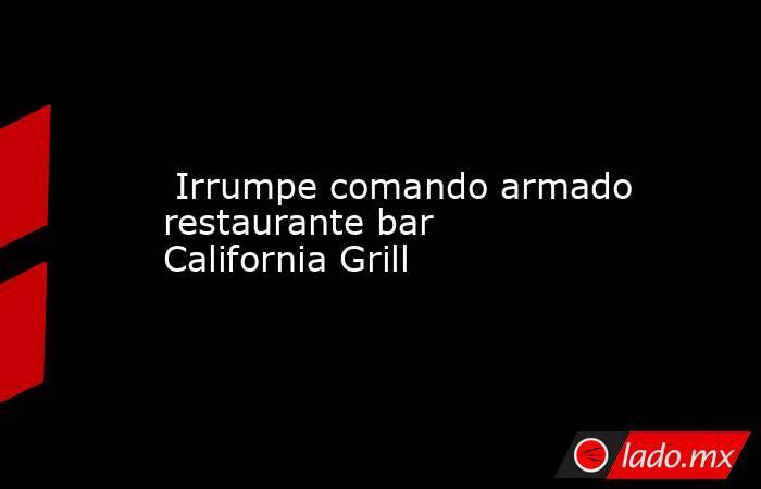 Irrumpe comando armado restaurante bar California Grill. Noticias en tiempo real