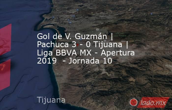 Gol de V. Guzmán | Pachuca 3 - 0 Tijuana | Liga BBVA MX - Apertura 2019  - Jornada 10. Noticias en tiempo real