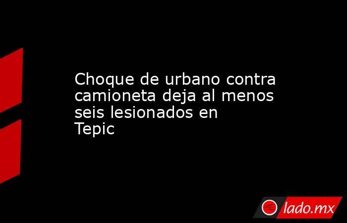 Choque de urbano contra camioneta deja al menos seis lesionados en Tepic. Noticias en tiempo real