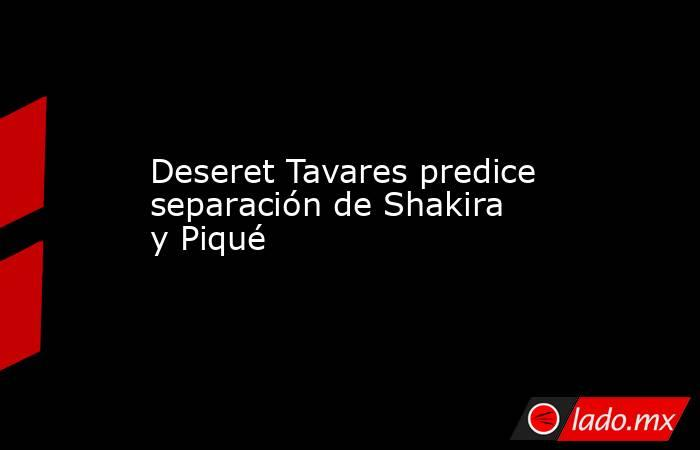 Deseret Tavares predice separación de Shakira y Piqué . Noticias en tiempo real