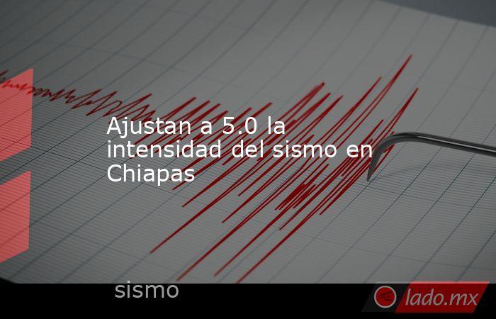 Ajustan a 5.0 la intensidad del sismo en Chiapas. Noticias en tiempo real