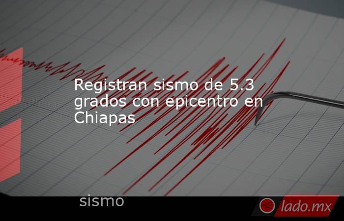 Registran sismo de 5.3 grados con epicentro en Chiapas. Noticias en tiempo real