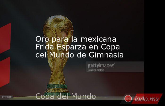 Oro para la mexicana Frida Esparza en Copa del Mundo de Gimnasia. Noticias en tiempo real