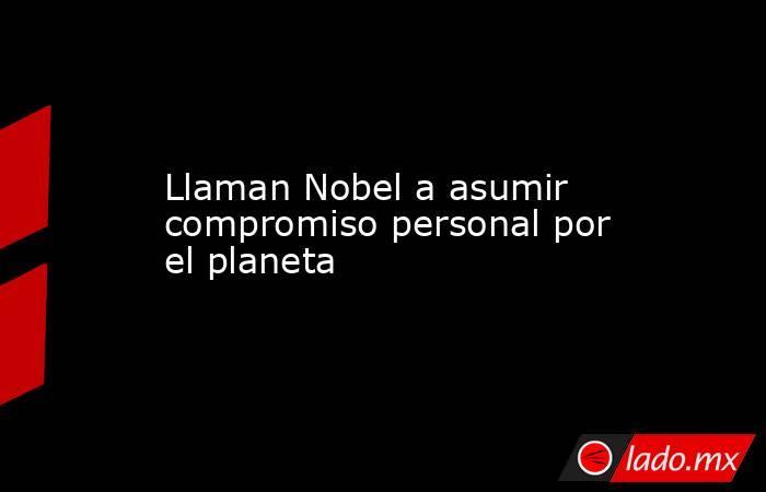 Llaman Nobel a asumir compromiso personal por el planeta. Noticias en tiempo real