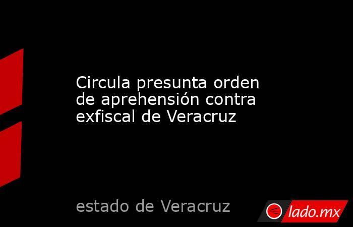Circula presunta orden de aprehensión contra exfiscal de Veracruz. Noticias en tiempo real