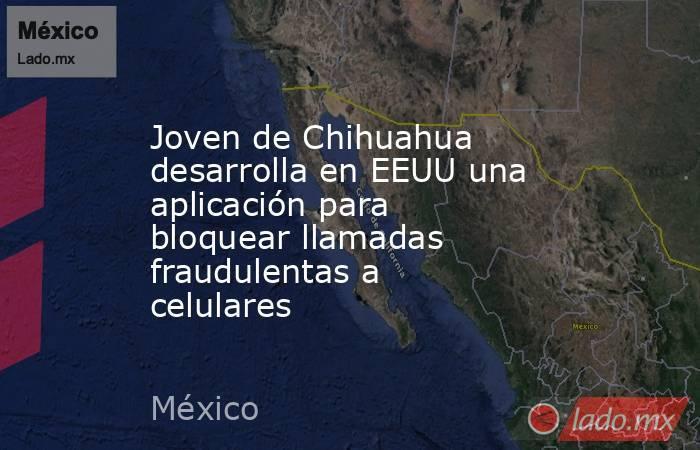 Joven de Chihuahua desarrolla en EEUU una aplicación para bloquear llamadas fraudulentas a celulares. Noticias en tiempo real