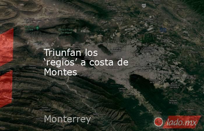 Triunfan los 'regios' a costa de Montes. Noticias en tiempo real