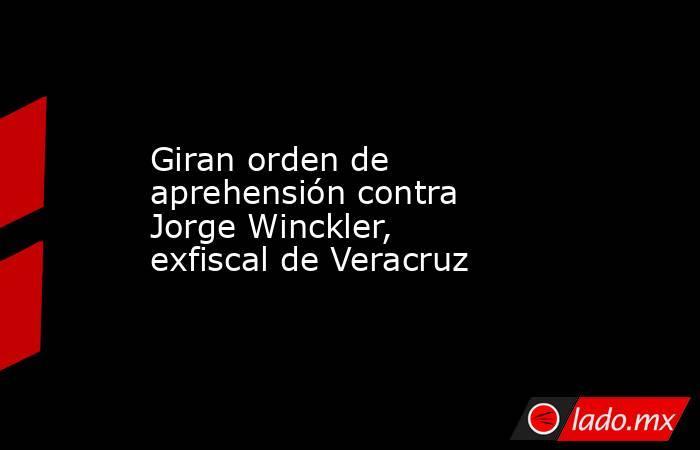 Giran orden de aprehensión contra Jorge Winckler, exfiscal de Veracruz. Noticias en tiempo real