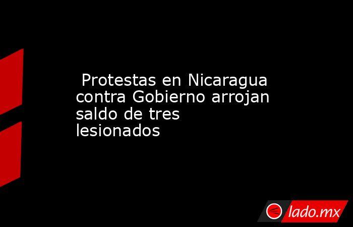 Protestas en Nicaragua contra Gobierno arrojan saldo de tres lesionados . Noticias en tiempo real