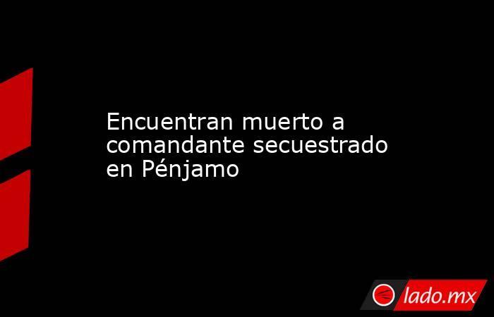 Encuentran muerto a comandante secuestrado en Pénjamo. Noticias en tiempo real