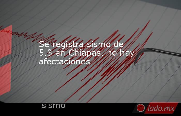 Se registra sismo de 5.3 en Chiapas, no hay afectaciones. Noticias en tiempo real