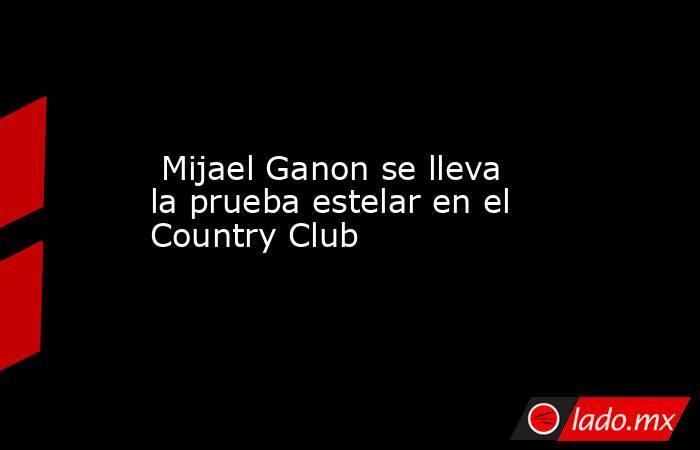 Mijael Ganon se lleva la prueba estelar en el Country Club. Noticias en tiempo real