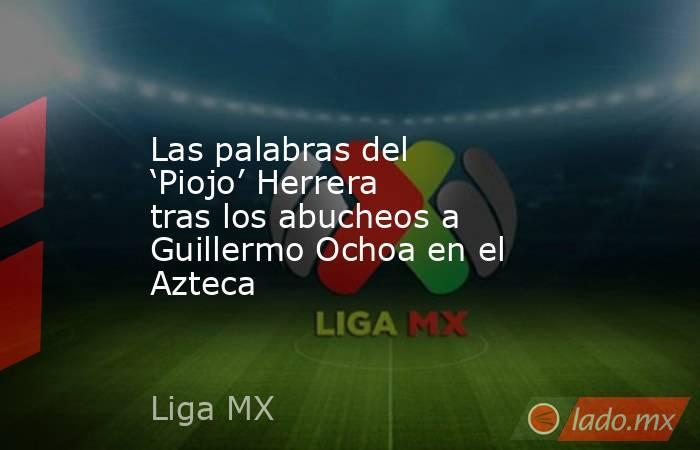 Las palabras del 'Piojo' Herrera tras los abucheos a Guillermo Ochoa en el Azteca. Noticias en tiempo real