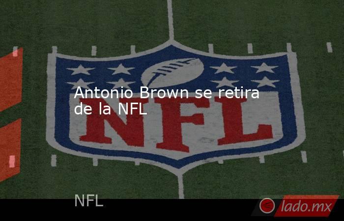 Antonio Brown se retira de la NFL. Noticias en tiempo real