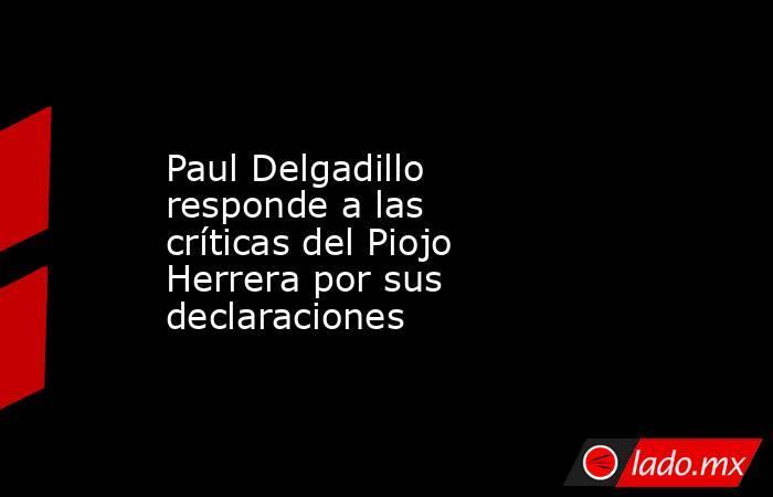 Paul Delgadillo responde a las críticas del Piojo Herrera por sus declaraciones . Noticias en tiempo real