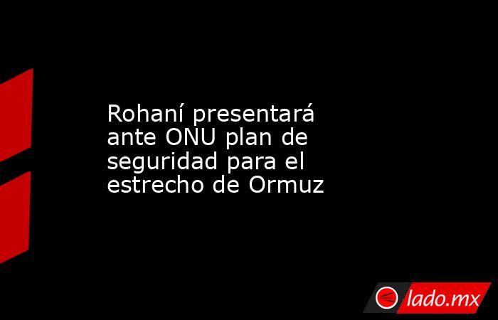 Rohaní presentará ante ONU plan de seguridad para el estrecho de Ormuz. Noticias en tiempo real