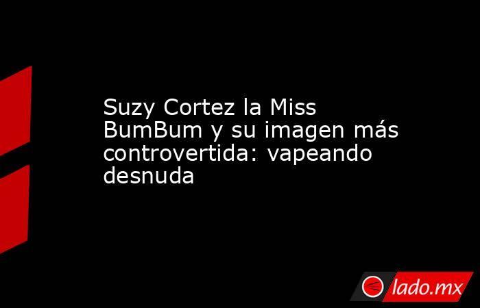 Suzy Cortez la Miss BumBum y su imagen más controvertida: vapeando desnuda. Noticias en tiempo real