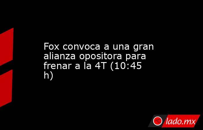 Fox convoca a una gran alianza opositora para frenar a la 4T (10:45 h). Noticias en tiempo real