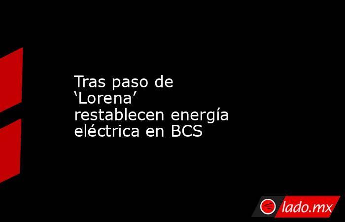 Tras paso de 'Lorena' restablecen energía eléctrica en BCS. Noticias en tiempo real
