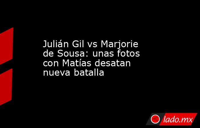 Julián Gil vs Marjorie de Sousa: unas fotos con Matías desatan nueva batalla. Noticias en tiempo real