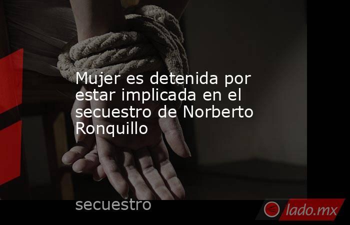 Mujer es detenida por estar implicada en el secuestro de Norberto Ronquillo. Noticias en tiempo real