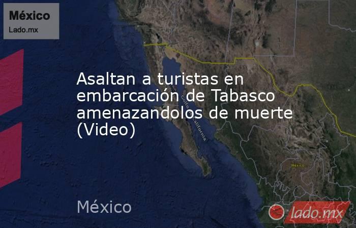 Asaltan a turistas en embarcación de Tabasco amenazandolos de muerte (Video). Noticias en tiempo real