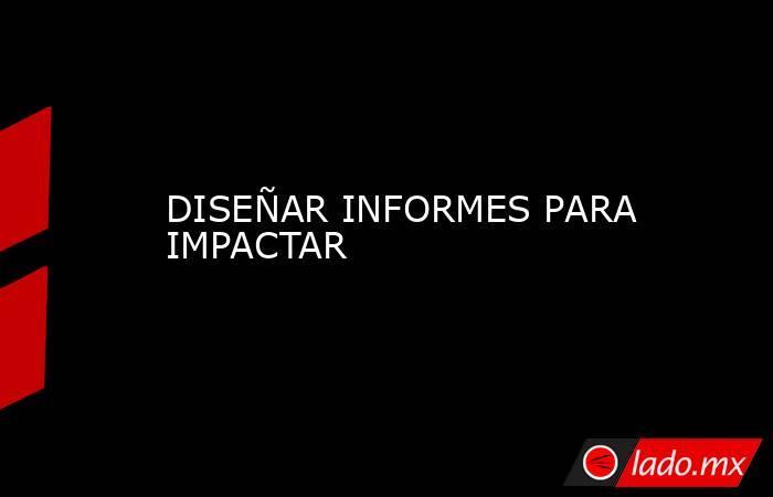 DISEÑAR INFORMES PARA IMPACTAR. Noticias en tiempo real