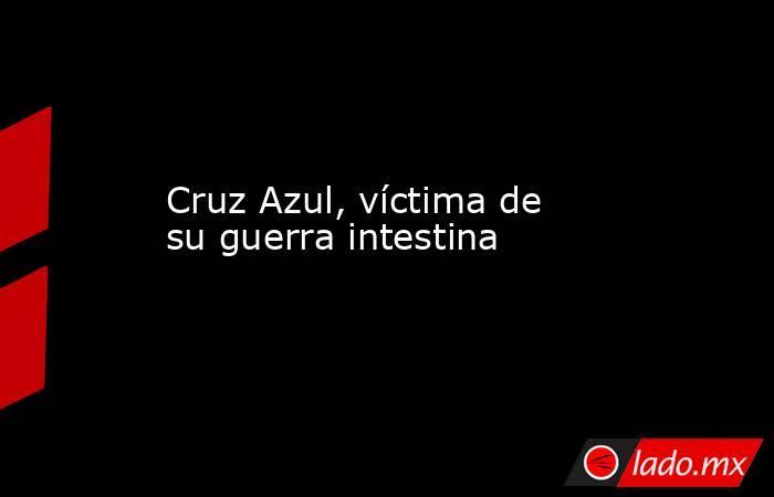 Cruz Azul, víctima de su guerra intestina. Noticias en tiempo real