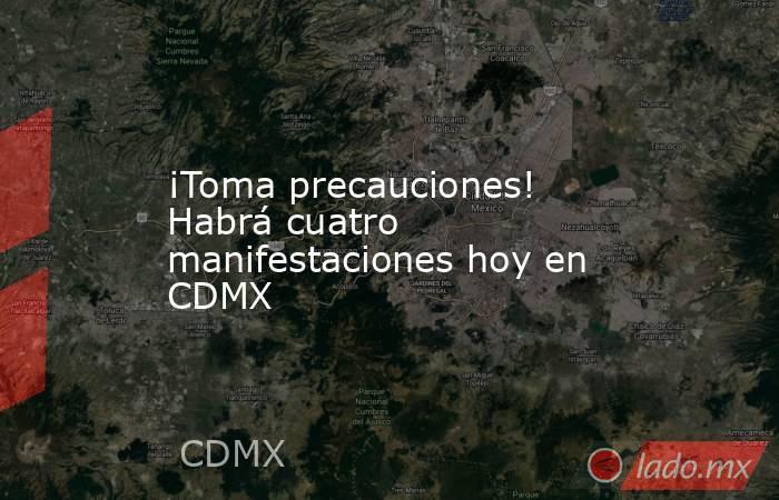 ¡Toma precauciones! Habrá cuatro manifestaciones hoy en CDMX. Noticias en tiempo real